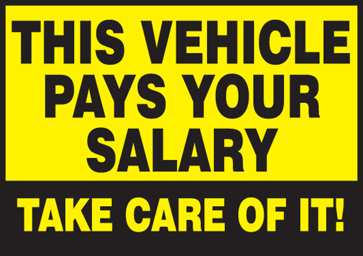 THIS VEHICLE PAYS YOUR SALARY TAKE CARE OF IT!