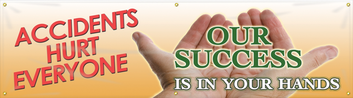 ACCIDENTS HURT EVERYONE OUR SUCCESS IS IN YOUR HANDS