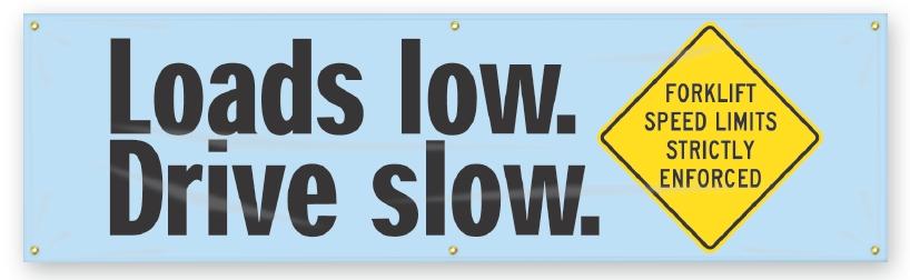 LOADS LOW. DRIVE SLOW. FORKLIFT SPEED LIMITS STRICTLY ENFORCED.