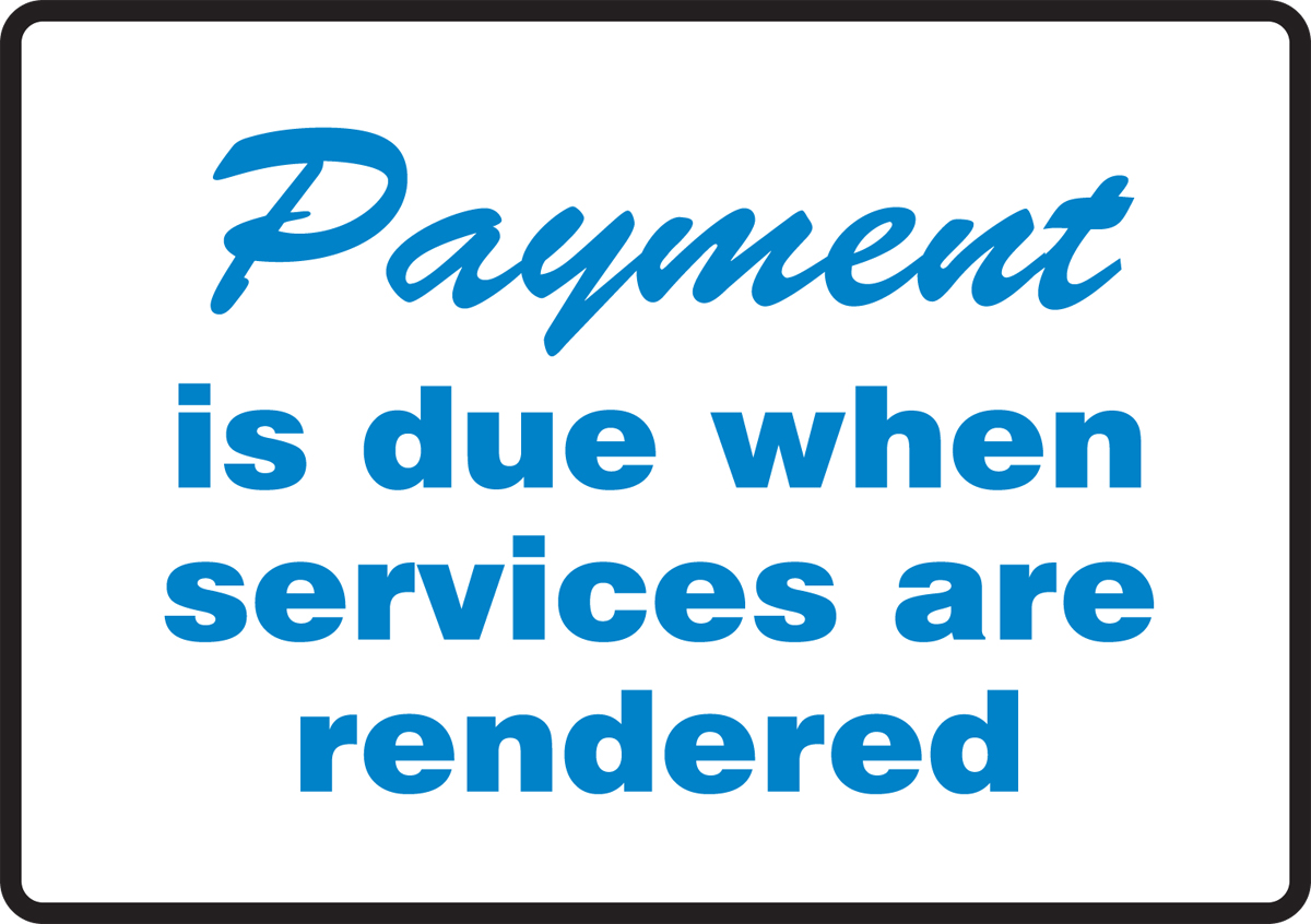 PAYMENT IS DUE WHEN SERVICES ARE RENDERED