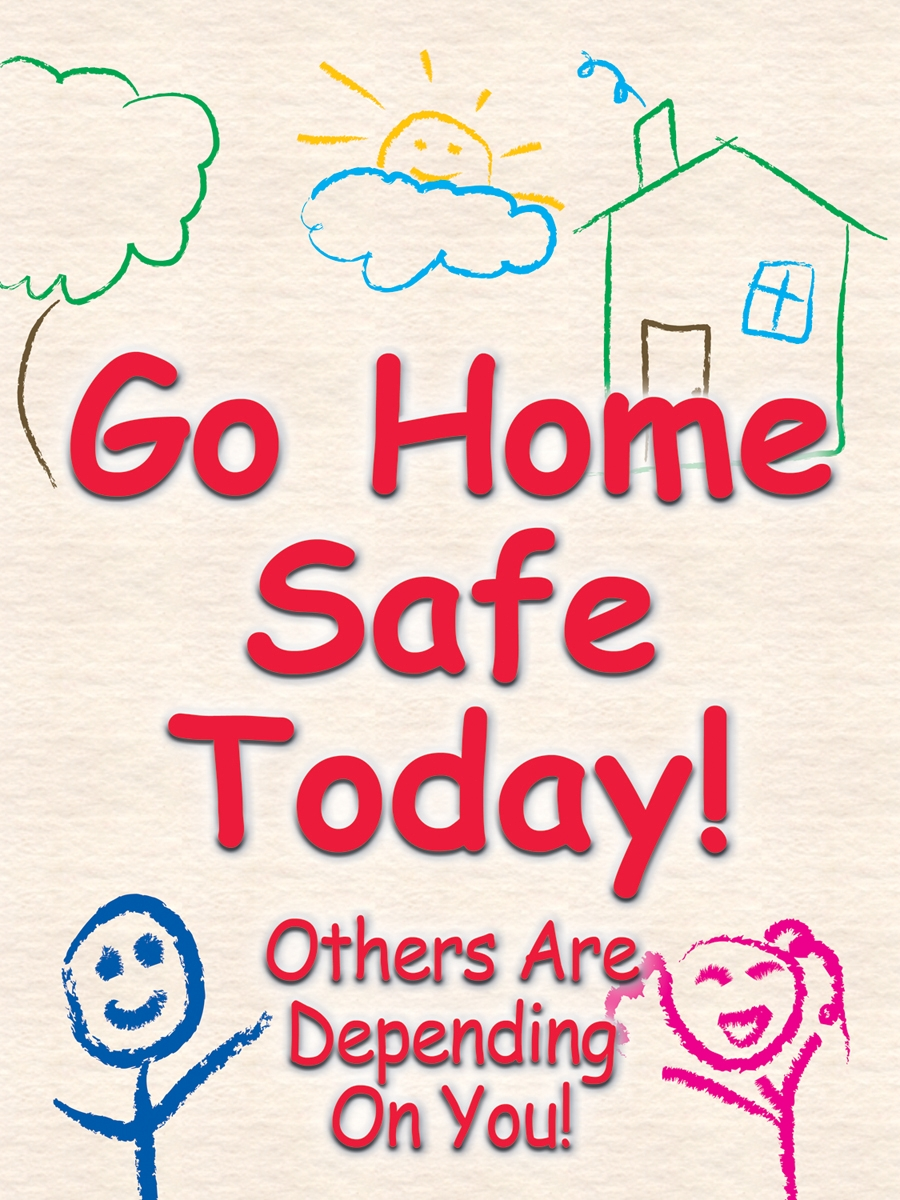 GO HOME SAFE TODAY! OTHERS ARE DEPENDING ON YOU!